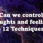 Can we control thoughts and feelings - 12 Techniques